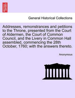 Addresses, Remonstrances and Petitions to the Throne, Presented from the Court of Aldermen, the Court of Common Council, and the Livery in Common Hall Assembled, Commencing the 28th October, 1760; With the Answers Thereto.