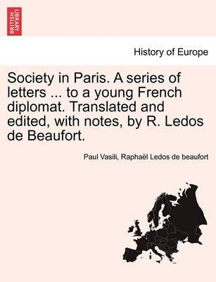 Society in Paris. a Series of Letters ... to a Young French Diplomat. Translated and Edited, with Notes, by R. Ledos de Beaufort.