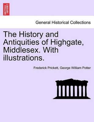 The History and Antiquities of Highgate, Middlesex. with Illustrations.