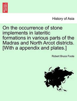 On the Occurrence of Stone Implements in Lateritic Formations in Various Parts of the Madras and North Arcot Districts. [With a Appendix and Plates.]