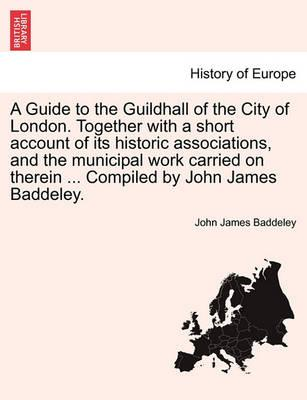 A Guide to the Guildhall of the City of London. Together with a Short Account of Its Historic Associations, and the Municipal Work Carried on Therein ... Compiled by John James Baddeley.