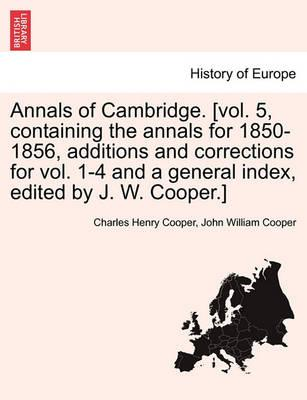Annals of Cambridge. [Vol. 5, Containing the Annals for 1850-1856, Additions and Corrections for Vol. 1-4 and a General Index, Edited by J. W. Cooper.]