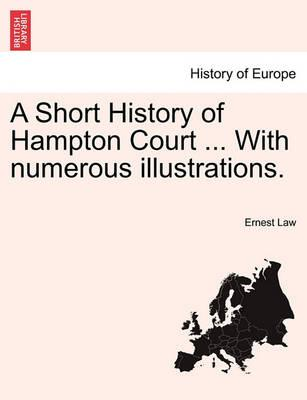 A Short History of Hampton Court ... with Numerous Illustrations.