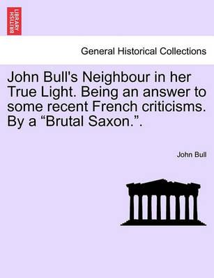 """John Bull's Neighbour in Her True Light. Being an Answer to Some Recent French Criticisms. by a """"Brutal Saxon.."""""""