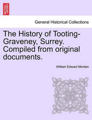 The History of Tooting-Graveney, Surrey. Compiled from Original Documents.