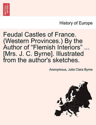 """Feudal Castles of France. (Western Provinces.) by the Author of """"Flemish Interiors"""" ... [Mrs. J. C. Byrne]. Illustrated from the Author's Sketches."""