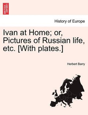 Ivan at Home; Or, Pictures of Russian Life, Etc. [With Plates.]