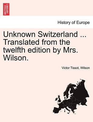 Unknown Switzerland ... Translated from the Twelfth Edition by Mrs. Wilson.