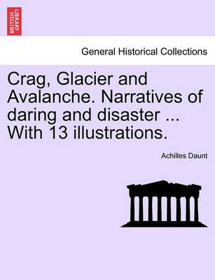 Crag, Glacier and Avalanche. Narratives of Daring and Disaster ... with 13 Illustrations.