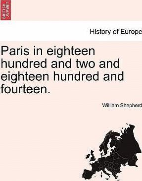 Paris in Eighteen Hundred and Two and Eighteen Hundred and Fourteen. the Second Edition