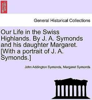 Our Life in the Swiss Highlands. by J. A. Symonds and His Daughter Margaret. [With a Portrait of J. A. Symonds.]
