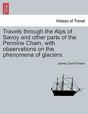 Travels Through the Alps of Savoy and Other Parts of the Pennine Chain, with Observations on the Phenomena of Glaciers. Second Edition Revised.