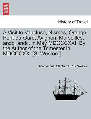 A Visit to Vaucluse, Nismes, Orange, Pont-Du-Gard, Avignon, Marseilles, Andc. Andc. in May MDCCCXXI. by the Author of the Trimester in MDCCCXX. [S. Weston.]