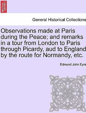 Observations Made at Paris During the Peace; And Remarks in a Tour from London to Paris Through Picardy, Aud to England by the Route for Normandy, Etc.