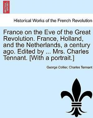 France on the Eve of the Great Revolution. France, Holland, and the Netherlands, a Century Ago. Edited by ... Mrs. Charles Tennant. [With a Portrait.]