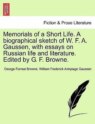 Memorials of a Short Life. a Biographical Sketch of W. F. A. Gaussen, with Essays on Russian Life and Literature. Edited by G. F. Browne.