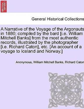 A Narrative of the Voyage of the Argonauts in 1880; Compiled by the Bard [I.E. William Mitchell Banks] from the Most Authentic Records, Illustrated by the Photographer [I.E. Richard Caton], Etc. [An Account of a Voyage to Iceland and Norway.]