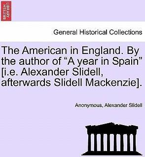 "The American in England. by the Author of ""A Year in Spain"" [I.E. Alexander Slidell, Afterwards Slidell MacKenzie]."