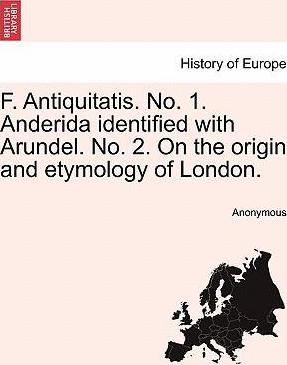 F. Antiquitatis. No. 1. Anderida Identified with Arundel. No. 2. on the Origin and Etymology of London.