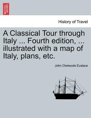 A Classical Tour Through Italy ... Fourth Edition, ... Illustrated with a Map of Italy, Plans, Etc.