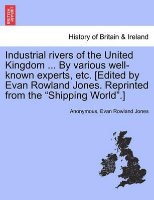 Industrial Rivers of the United Kingdom ... by Various Well-Known Experts, Etc. [Edited by Evan Rowland Jones. Reprinted from the Shipping World.]