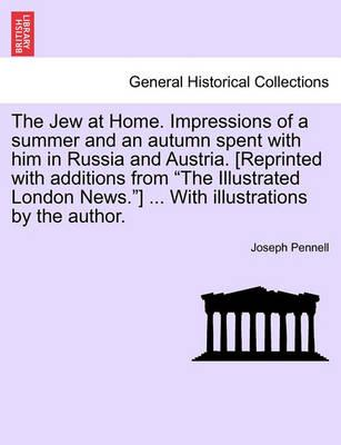 The Jew at Home. Impressions of a Summer and an Autumn Spent with Him in Russia and Austria. [Reprinted with Additions from the Illustrated London News.] ... with Illustrations by the Author.