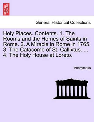 Holy Places. Contents. 1. the Rooms and the Homes of Saints in Rome. 2. a Miracle in Rome in 1765. 3. the Catacomb of St. Callixtus. ... 4. the Holy House at Loreto.