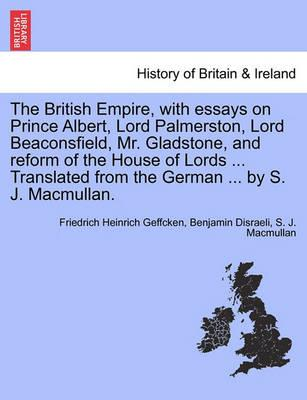 The British Empire, with Essays on Prince Albert, Lord Palmerston, Lord Beaconsfield, Mr. Gladstone, and Reform of the House of Lords ... Translated from the German ... by S. J. Macmullan.