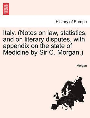 Italy. (Notes on Law, Statistics, and on Literary Disputes, with Appendix on the State of Medicine by Sir C. Morgan.)