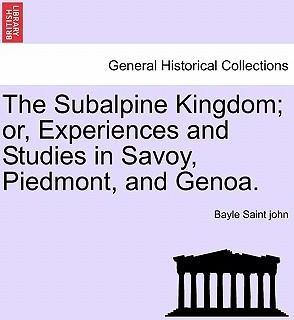 The Subalpine Kingdom; Or, Experiences and Studies in Savoy, Piedmont, and Genoa. Vol. II