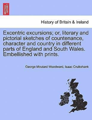 Excentric Excursions; Or, Literary and Pictorial Sketches of Countenance, Character and Country in Different Parts of England and South Wales. Embellished with Prints.