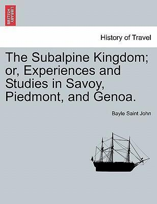 The Subalpine Kingdom; Or, Experiences and Studies in Savoy, Piedmont, and Genoa.