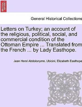 Letters on Turkey; An Account of the Religious, Political, Social, and Commercial Condition of the Ottoman Empire ... Translated from the French ... by Lady Easthope.Part I.