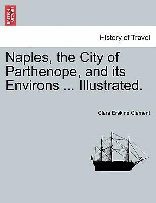Naples, the City of Parthenope, and Its Environs ... Illustrated.