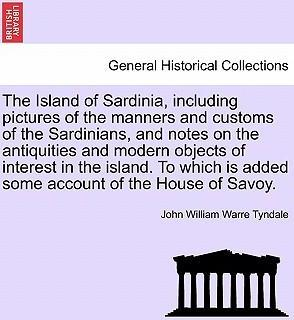 The Island of Sardinia, Including Pictures of the Manners and Customs of the Sardinians, and Notes on the Antiquities and Modern Objects of Interest in the Island. to Which Is Added Some Account of the House of Savoy.