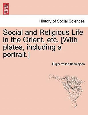 Social and Religious Life in the Orient, Etc. [With Plates, Including a Portrait.]