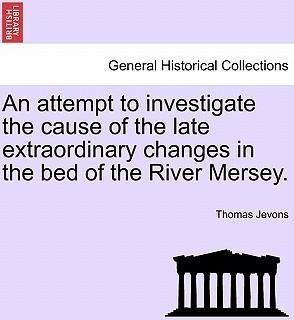 An Attempt to Investigate the Cause of the Late Extraordinary Changes in the Bed of the River Mersey.