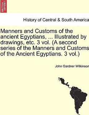 Manners and Customs of the Ancient Egyptians, ... Illustrated by Drawings, Etc. 3 Vol. (a Second Series of the Manners and Customs of the Ancient Egyptians. 3 Vol.)