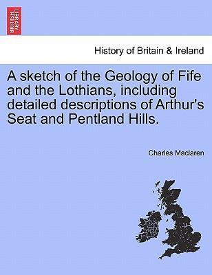 A Sketch of the Geology of Fife and the Lothians, Including Detailed Descriptions of Arthur's Seat and Pentland Hills.