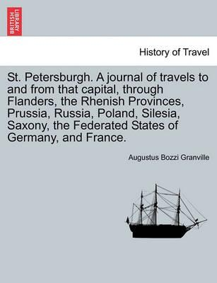 St. Petersburgh. a Journal of Travels to and from That Capital, Through Flanders, the Rhenish Provinces, Prussia, Russia, Poland, Silesia, Saxony, the Federated States of Germany, and France.