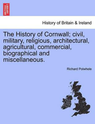 The History of Cornwall; Civil, Military, Religious, Architectural, Agricultural, Commercial, Biographical and Miscellaneous.
