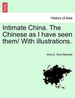 Intimate China. the Chinese as I Have Seen Them/ With Illustrations.