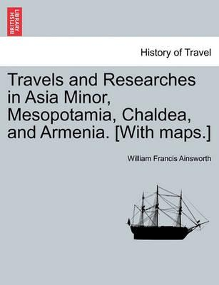 Travels and Researches in Asia Minor, Mesopotamia, Chaldea, and Armenia. [With Maps.]