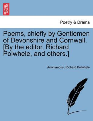 Poems, Chiefly by Gentlemen of Devonshire and Cornwall. [By the Editor, Richard Polwhele, and Others.]