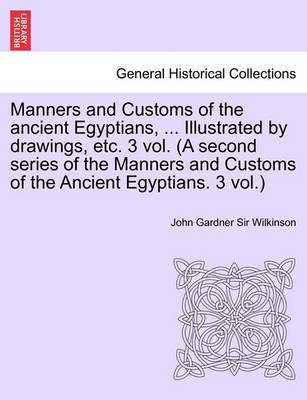 Manners and Customs of the Ancient Egyptians, ... Illustrated by Drawings, Etc. 3 Vol. (a Second Series of the Manners and Customs of the Ancient Egyp