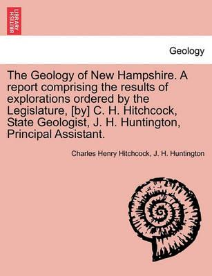 The Geology of New Hampshire. a Report Comprising the Results of Explorations Ordered by the Legislature, [By] C. H. Hitchcock, State Geologist, J. H. Huntington, Principal Assistant.