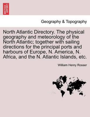 North Atlantic Directory. the Physical Geography and Meteorology of the North Atlantic; Together with Sailing Directions for the Principal Ports and Harbours of Europe, N. America, N. Africa, and the N. Atlantic Islands, Etc.