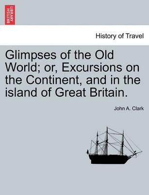 Glimpses of the Old World; Or, Excursions on the Continent, and in the Island of Great Britain.