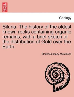 Siluria. the History of the Oldest Known Rocks Containing Organic Remains, with a Brief Sketch of the Distribution of Gold Over the Earth.