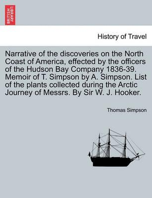 Narrative of the Discoveries on the North Coast of America, Effected by the Officers of the Hudson Bay Company 1836-39. Memoir of T. Simpson by A. Simpson. List of the Plants Collected During the Arctic Journey of Messrs. by Sir W. J. Hooker.